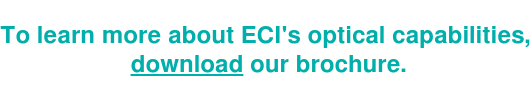 To learn more about ECI's optical capabilities,  download our brochure.