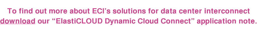 "To find out more about ECI's solutions for data center interconnect download our ""ElastiCLOUD Dynamic Cloud Connect"" application note."