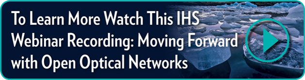 To Learn More Watch This IHS Webinar Recording:   Moving Forward with Open Optical Networks