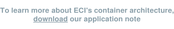To learn more about ECI's container architecture, download our application note