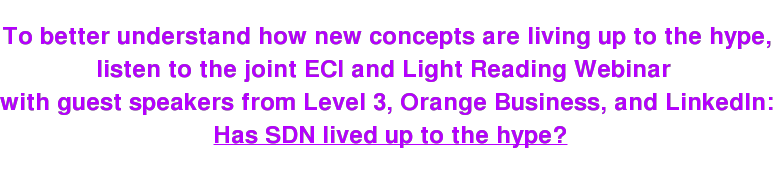 To better understand how new concepts are living up to the hype, listen to the joint ECI and Light Reading Webinar  with guest speakers from Level 3, Orange Business, and LinkedIn:  Has SDN lived up to the hype?