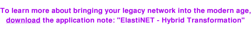 "To learn more about bringing your legacy network into the modern age, download the application note: ""ElastiNET - Hybrid Transformation"""