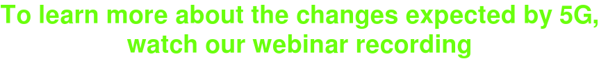 To learn more about the changes expected by 5G, watch our webinar recording