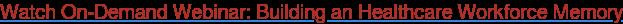 Watch On-Demand Webinar: Building an Healthcare Workforce Memory
