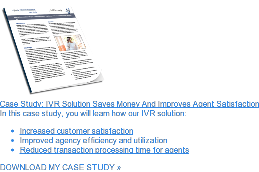 Case Study: IVR Solution Saves Money And Improves Agent Satisfaction  In this case study, you will learn how our IVR solution:   * Increased customer satisfaction   * Improved agency efficiency and utilization   * Reduced transaction processing time for agents  DOWNLOAD MY CASE STUDY »
