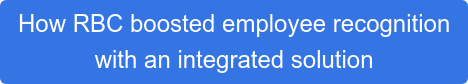 How RBC boosted employee recognition  with an integrated solution