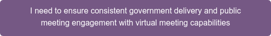 I need to ensure consistent government delivery and public meeting engagement with virtual meeting capabilities
