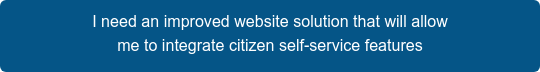 I need an improved website solution that will allow me to integrate citizen self-service features