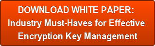 DOWNLOAD WHITE PAPER:  Industry Must-Haves for Effective  Encryption Key Management