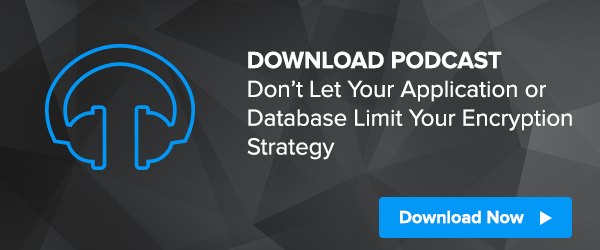 [Podcast] Don't Let Your Application or Database Limit Your Encryption Strategy