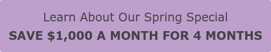 Learn About Our Spring Special  SAVE $1,000 A MONTH FOR 4 MONTHS