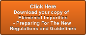 Click Here Download your copy of   Elemental Impurities  - Preparing For The New  Regulations and Guidelines
