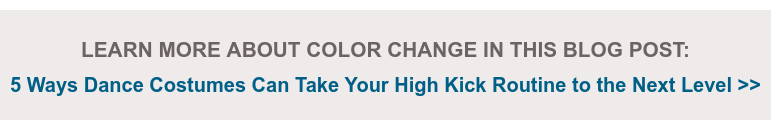 LEARN MORE ABOUT COLOR CHANGE IN THIS BLOG POST:    5 Ways Dance Costumes Can Take Your High Kick Routine to the Next Level >>
