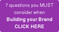 7 questions you MUST consider when Building your Brand CLICK HERE