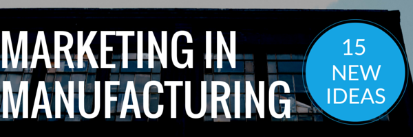 15 Ideas for Marketing Your Manufacturing Business in 2015