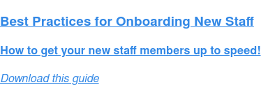 Best Practices for Onboarding New Staff  How to get your new staff members up to speed! Download this guide