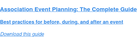 Association Event Planning: The Complete Guide  Best practices for before, during, and after an event Download this guide