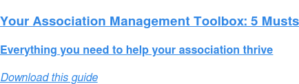 Your Association Management Toolbox: 5 Musts  Everything you need to help your association thrive Download this guide