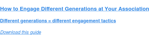 How to Engage Different Generations at Your Association  Different generations = different engagement tactics Download this guide