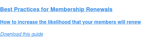 Best Practices for Membership Renewals  How to increase the likelihood that your members will renew Download this guide
