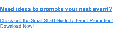 Need ideas to promote your next event?  Check out the Small Staff Guide to Event Promotion! Download Now!