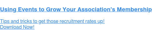 Using Events to Grow YourAssociation's Membership  Tips and tricks to get those recruitment rates up! Download Now!