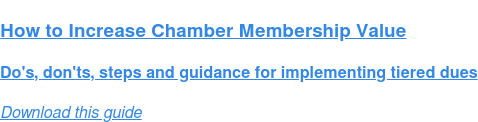 How to Increase Chamber Membership Value  Do's, don'ts, steps and guidance for implementing tiered dues Download this guide