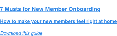 7 Musts for New Member Onboarding  How to make your new members feel right at home Download this guide