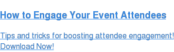 How to Engage Your Event Attendees  Tips and tricks for boosting attendee engagement! Download Now!