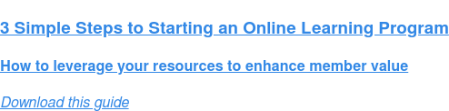 3 Simple Steps to Starting an Online Learning Program  How to leverage your resources to enhance member value Download this guide