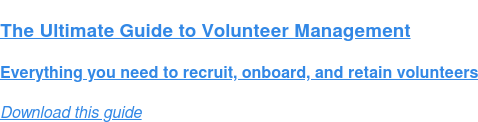 The Ultimate Guide to Volunteer Management  Everything you need to recruit, onboard, and retain volunteers Download this guide