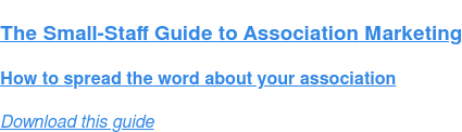 The Small-Staff Guide to Association Marketing  How to spread the word about your association Download this guide