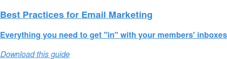 "Best Practices for Email Marketing  Everything you need to get ""in"" with your members' inboxes Download this guide"