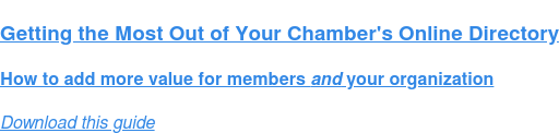 Getting the Most Out of Your Chamber's Online Directory  How to add more value for members and your organization Download this guide