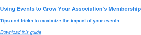 Using Events to Grow Your Association's Membership  Tips and tricks to maximize the impact of your events Download this guide