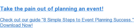 "Take the pain out of planning an event!  Check out our guide ""8 Simple Steps to Event Planning Success."" Download Now!"