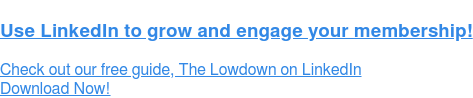 Use LinkedIn to grow and engage your membership!  Check out our free guide, The Lowdown on LinkedIn Download Now!