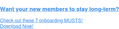 Want your new members to stay long-term?  Check out these 7 onboarding MUSTS! Download Now!