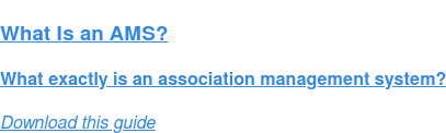 What Is an AMS?  What exactly is an association management system? Download this guide