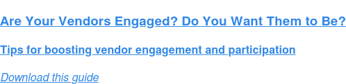 Are Your Vendors Engaged? Do You Want Them to Be?  Tips for boosting vendor engagement and participation Download this guide