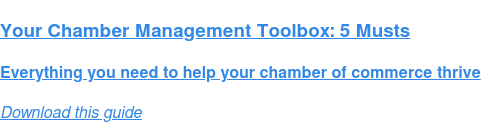 Your Chamber Management Toolbox: 5 Musts  Everything you need to help your chamber of commerce thrive Download this guide