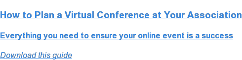 How to Plan a Virtual Conference at Your Association  Everything you need to ensure your online event is a success Download this guide