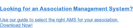 Looking for an Association Management System?  Use our guide to select the right AMS for your association. Download Now!