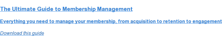 The Ultimate Guide to Membership Management  Everything you need to manage your membership, from acquisition to retention  to engagement Download this guide