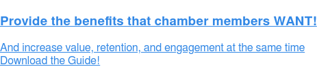 Provide the benefits that chamber members WANT!  And increase value, retention, and engagement at the same time Download the Guide!