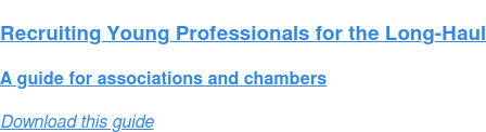 Recruiting Young Professionals for the Long-Haul  A guide for associations and chambers Download this guide