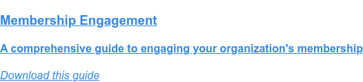 Membership Engagement  A comprehensive guide to engaging your organization's membership Download this guide