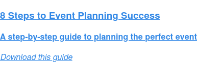 8 Steps to Event Planning Success  A step-by-step guide to planning the perfect event Download this guide