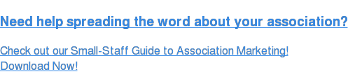 Need help spreading the word about your association?  Check out our Small-Staff Guide to Association Marketing! Download Now!
