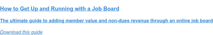 How to Get Up and Running with a Job Board  The ultimate guide to adding member value and non-dues revenue through an  online job board Download this guide